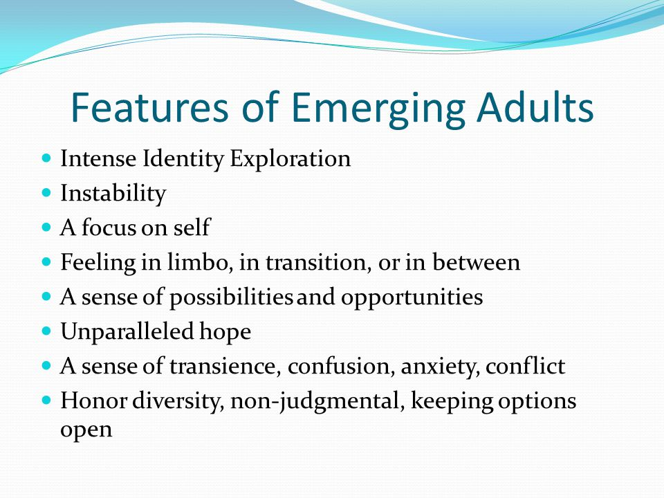 Features of Emerging Adults Intense Identity Exploration Instability A focus on self Feeling in limbo, in transition, or in between A sense of possibilities and opportunities Unparalleled hope A sense of transience, confusion, anxiety, conflict Honor diversity, non-judgmental, keeping options open