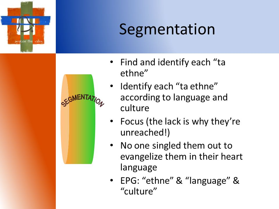 Segmentation Find and identify each ta ethne Identify each ta ethne according to language and culture Focus (the lack is why they're unreached!) No one singled them out to evangelize them in their heart language EPG: ethne & language & culture