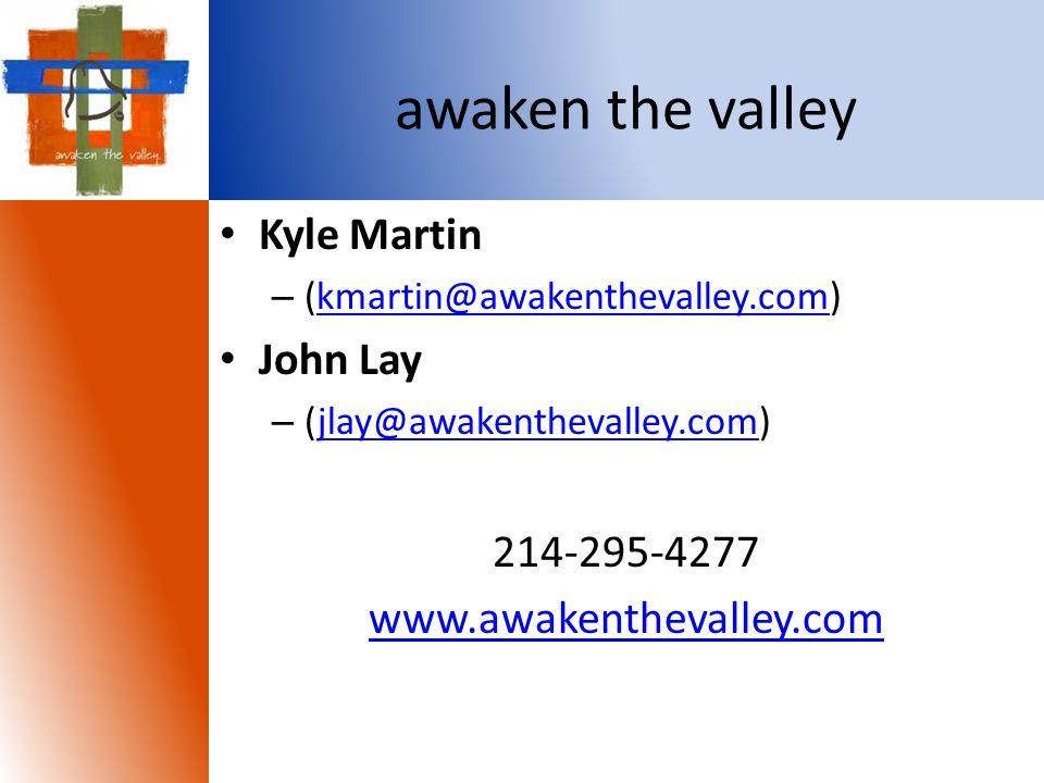awaken the valley Kyle Martin – (kmartin@awakenthevalley.com)kmartin@awakenthevalley.com John Lay – (jlay@awakenthevalley.com)jlay@awakenthevalley.com 214-295-4277 www.awakenthevalley.com