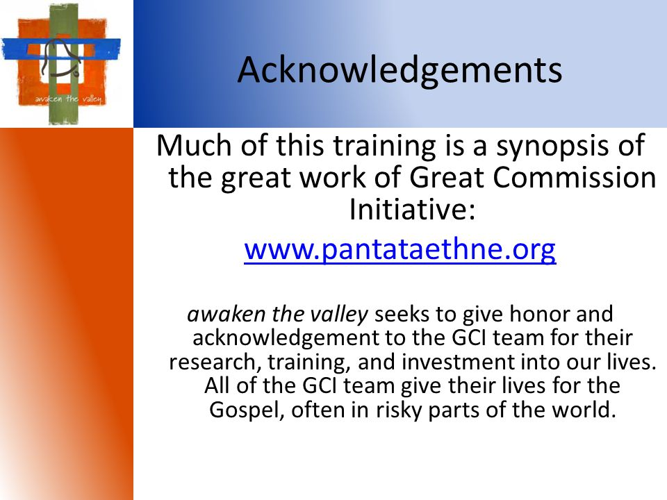 Acknowledgements Much of this training is a synopsis of the great work of Great Commission Initiative: www.pantataethne.org awaken the valley seeks to give honor and acknowledgement to the GCI team for their research, training, and investment into our lives.
