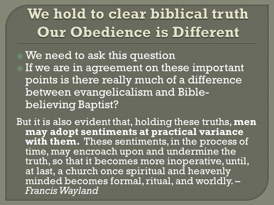  We need to ask this question  If we are in agreement on these important points is there really much of a difference between evangelicalism and Bible- believing Baptist.