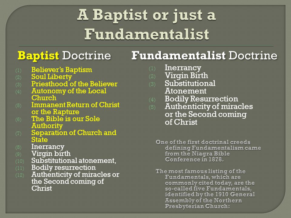 Baptist Doctrine (1) Believer's Baptism (2) Soul Liberty (3) Priesthood of the Believer (4) Autonomy of the Local Church (5) Immanent Return of Christ or the Rapture (6) The Bible is our Sole Authority (7) Separation of Church and State (8) Inerrancy (9) Virgin birth (10) Substitutional atonement, (11) Bodily resurrection (12) Authenticity of miracles or the Second coming of Christ Fundamentalist Doctrine (1) Inerrancy (2) Virgin Birth (3) Substitutional Atonement (4) Bodily Resurrection (5) Authenticity of miracles or the Second coming of Christ