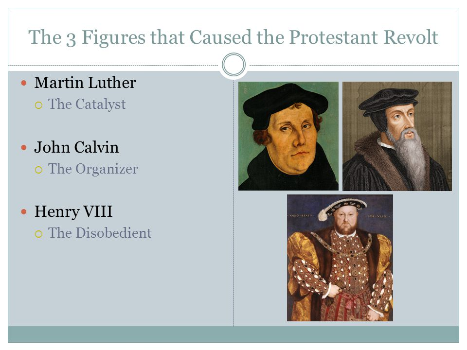The 3 Figures that Caused the Protestant Revolt Martin Luther  The Catalyst John Calvin  The Organizer Henry VIII  The Disobedient
