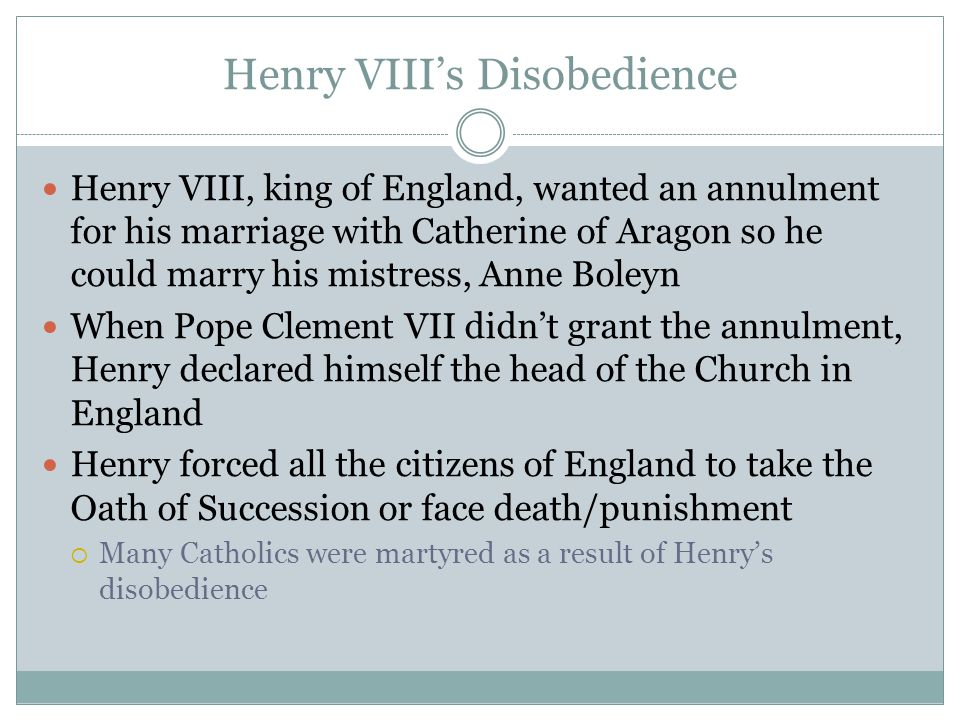 Henry VIII's Disobedience Henry VIII, king of England, wanted an annulment for his marriage with Catherine of Aragon so he could marry his mistress, Anne Boleyn When Pope Clement VII didn't grant the annulment, Henry declared himself the head of the Church in England Henry forced all the citizens of England to take the Oath of Succession or face death/punishment  Many Catholics were martyred as a result of Henry's disobedience