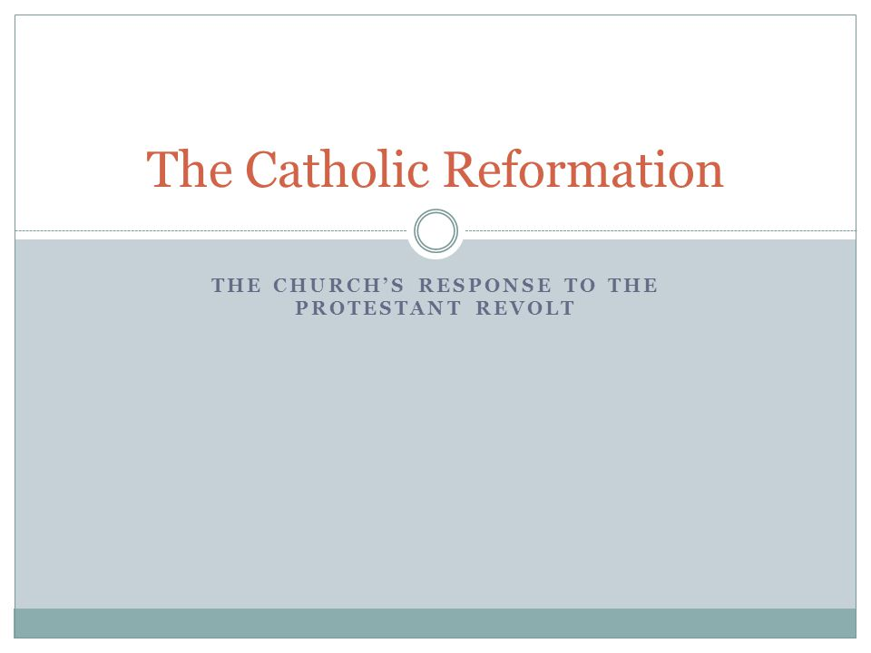 THE CHURCH'S RESPONSE TO THE PROTESTANT REVOLT The Catholic Reformation
