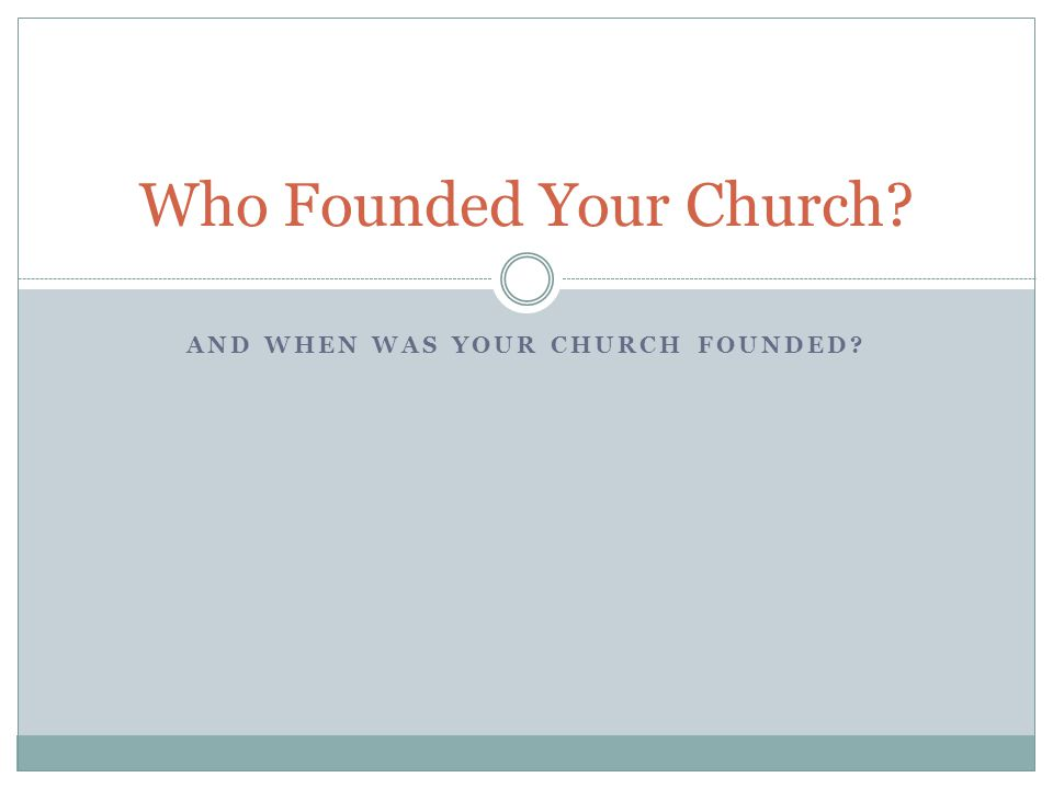 AND WHEN WAS YOUR CHURCH FOUNDED? Who Founded Your Church?