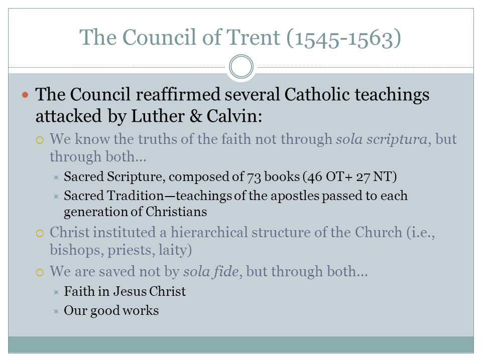 The Council of Trent (1545-1563) The Council reaffirmed several Catholic teachings attacked by Luther & Calvin:  We know the truths of the faith not