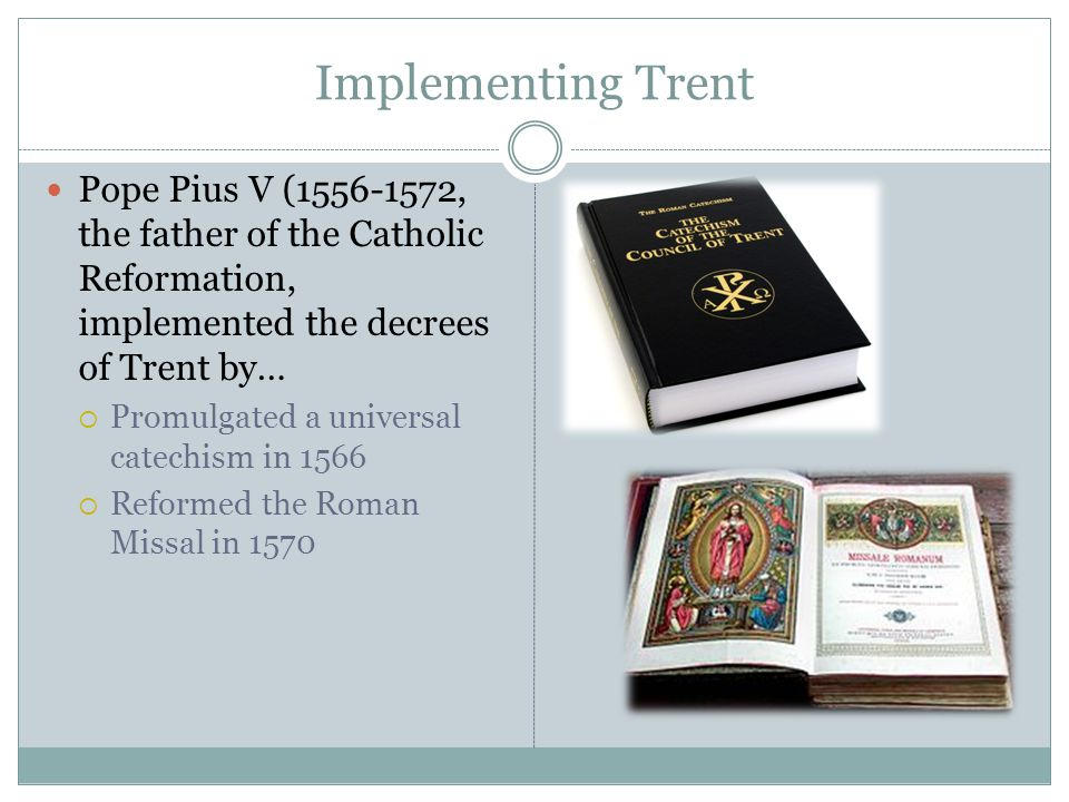 Implementing Trent Pope Pius V (1556-1572, the father of the Catholic Reformation, implemented the decrees of Trent by…  Promulgated a universal catechism in 1566  Reformed the Roman Missal in 1570