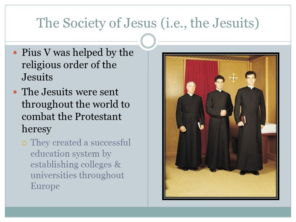 The Society of Jesus (i.e., the Jesuits) Pius V was helped by the religious order of the Jesuits The Jesuits were sent throughout the world to combat the Protestant heresy  They created a successful education system by establishing colleges & universities throughout Europe