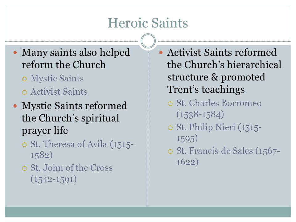Heroic Saints Many saints also helped reform the Church  Mystic Saints  Activist Saints Mystic Saints reformed the Church's spiritual prayer life  St.