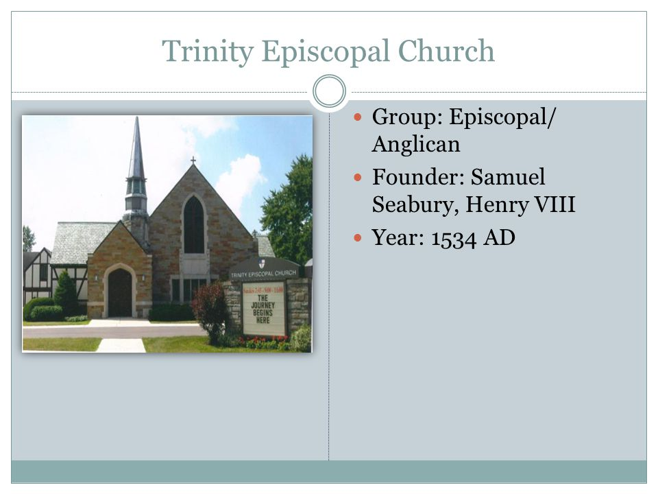 Trinity Episcopal Church Group: Episcopal/ Anglican Founder: Samuel Seabury, Henry VIII Year: 1534 AD