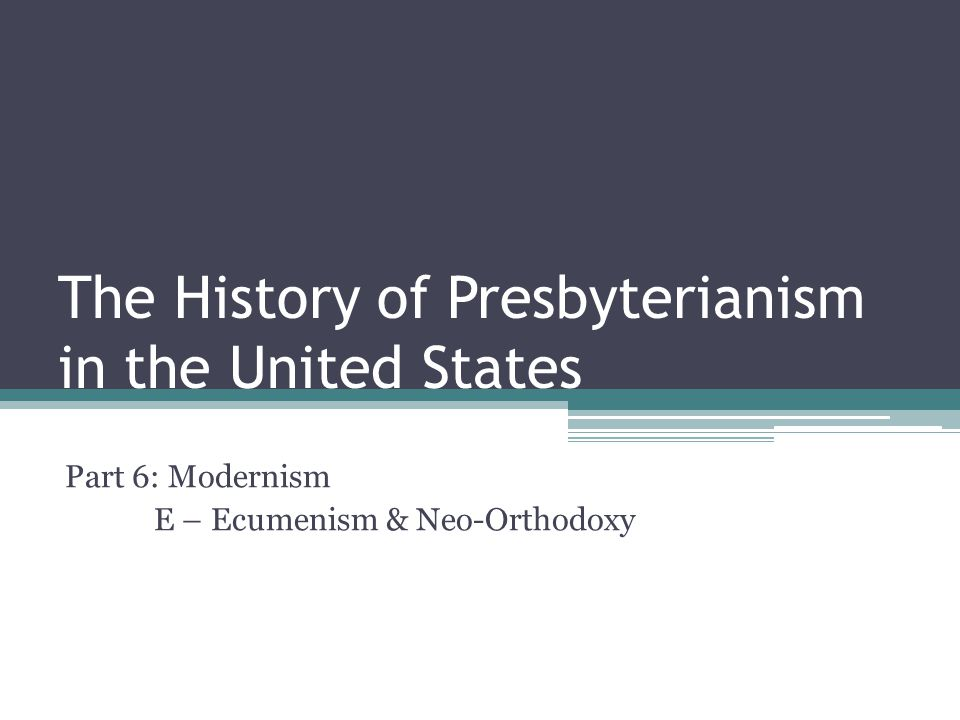 The History of Presbyterianism in the United States Part 6: Modernism E – Ecumenism & Neo-Orthodoxy
