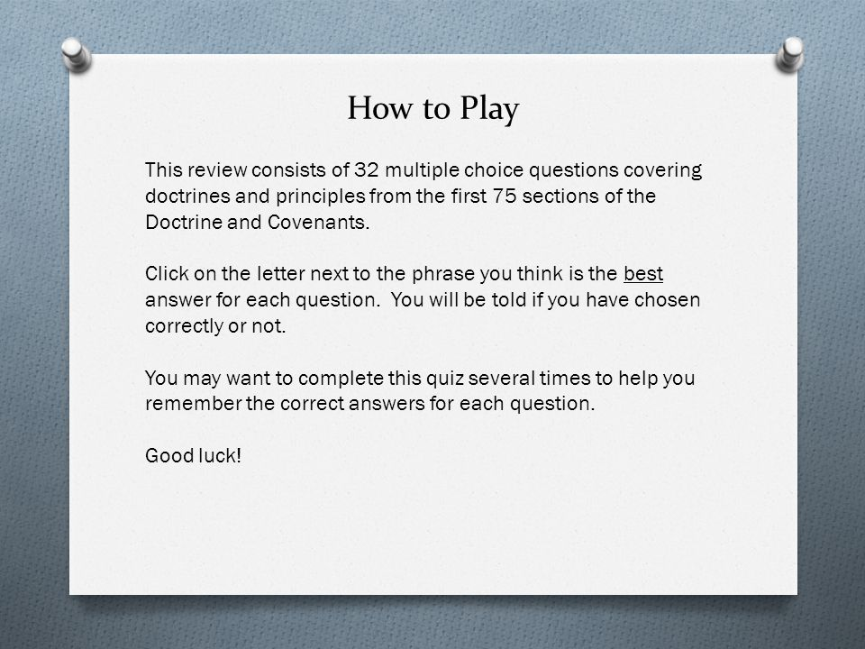 How to Play This review consists of 32 multiple choice questions covering doctrines and principles from the first 75 sections of the Doctrine and Covenants.