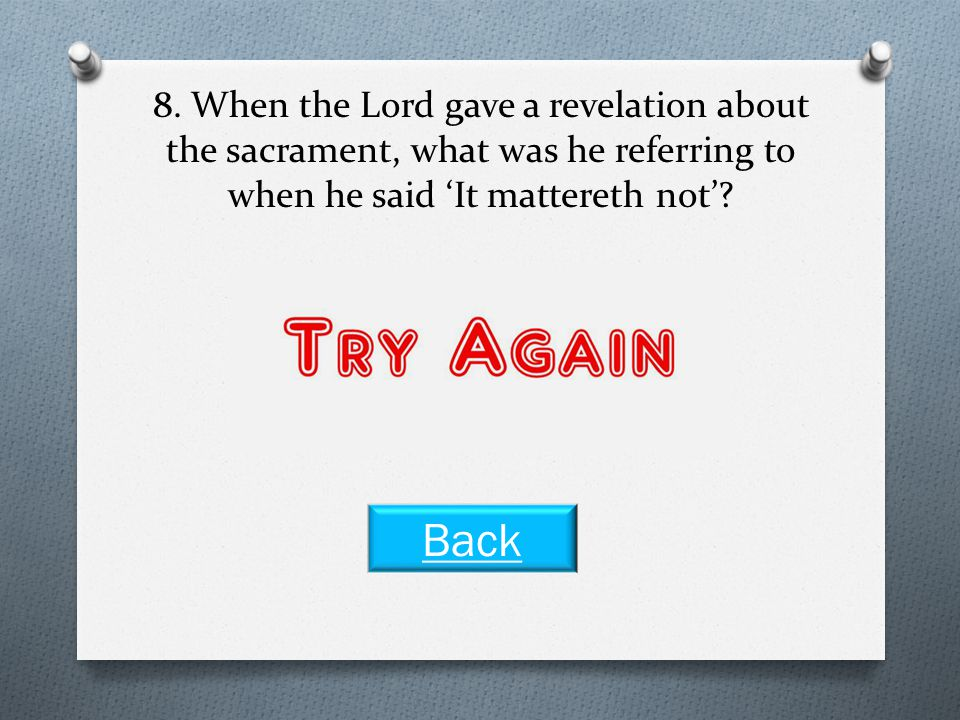 8. When the Lord gave a revelation about the sacrament, what was he referring to when he said 'It mattereth not'? What we eat or drink Next Question