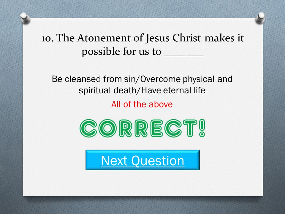 10. The Atonement of Jesus Christ makes it possible for us to _______ Be cleansed from sin Overcome physical and spiritual death Have eternal life All
