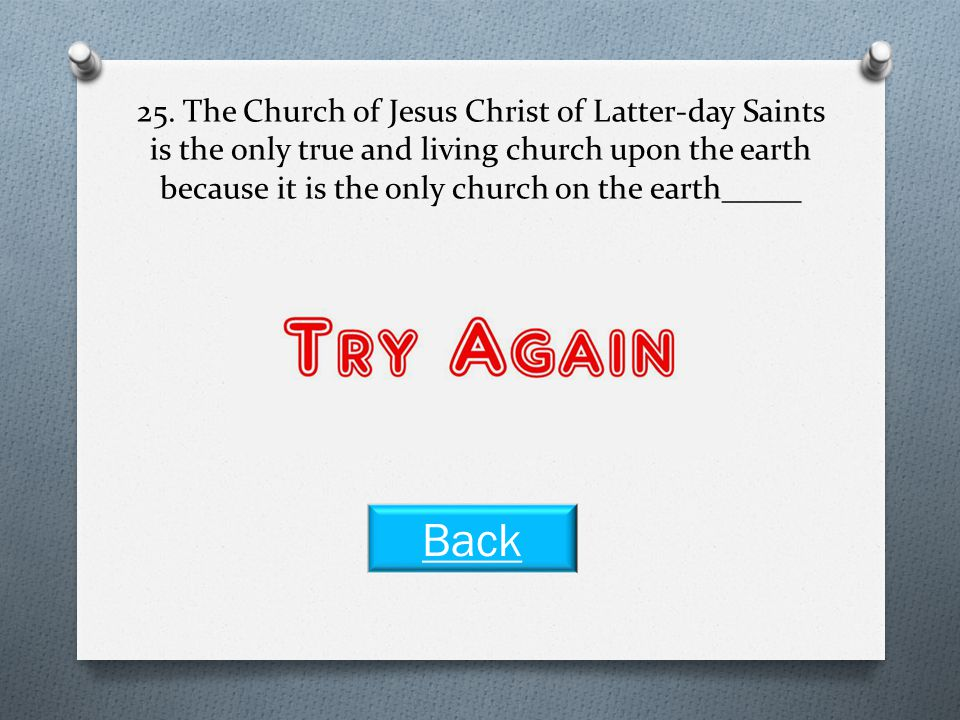 25. The Church of Jesus Christ of Latter-day Saints is the only true and living church upon the earth because it is the only church on the earth_____