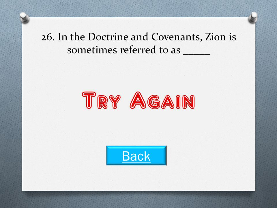 26. In the Doctrine and Covenants, Zion is sometimes referred to as _____ Back