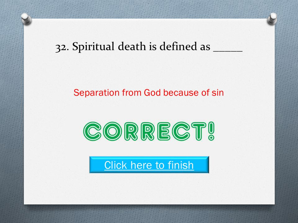 32. Spiritual death is defined as _____ Separation from God because of sin Click here to finish