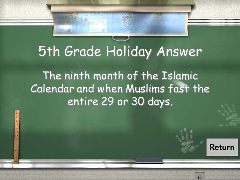 5th Grade Holiday Answer The ninth month of the Islamic Calendar and when Muslims fast the entire 29 or 30 days.