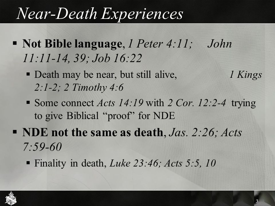 Near-Death Experiences  Not Bible language, 1 Peter 4:11; John 11:11-14, 39; Job 16:22  Death may be near, but still alive, 1 Kings 2:1-2; 2 Timothy 4:6  Some connect Acts 14:19 with 2 Cor.