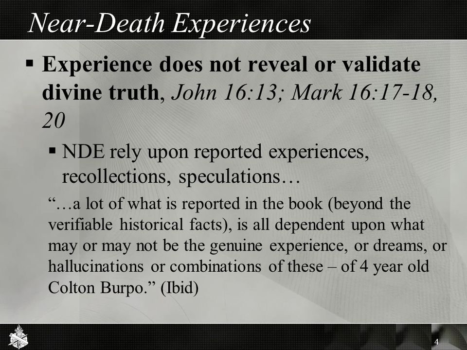 Near-Death Experiences  Experience does not reveal or validate divine truth, John 16:13; Mark 16:17-18, 20  NDE rely upon reported experiences, recollections, speculations… …a lot of what is reported in the book (beyond the verifiable historical facts), is all dependent upon what may or may not be the genuine experience, or dreams, or hallucinations or combinations of these – of 4 year old Colton Burpo. (Ibid) 4