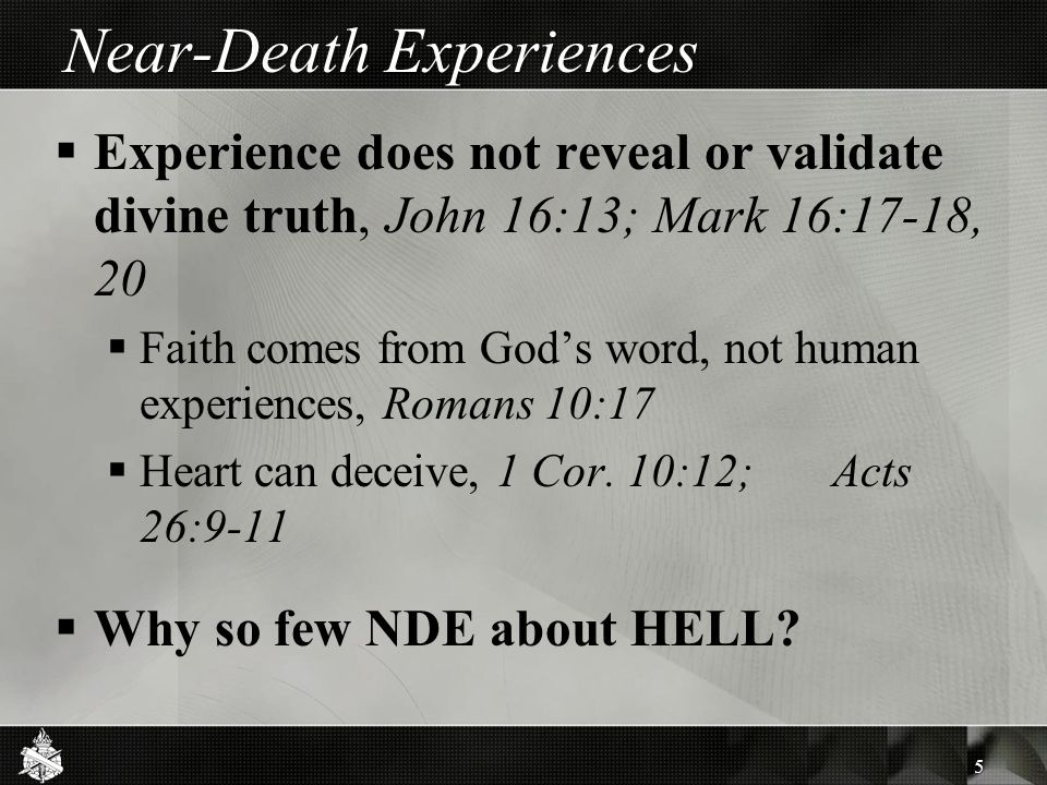Near-Death Experiences  Experience does not reveal or validate divine truth, John 16:13; Mark 16:17-18, 20  Faith comes from God's word, not human e