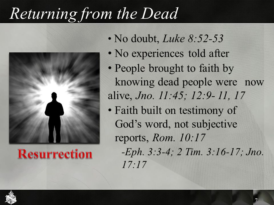 Returning from the Dead No doubt, Luke 8:52-53 No experiences told after People brought to faith by knowing dead people were now alive, Jno. 11:45; 12