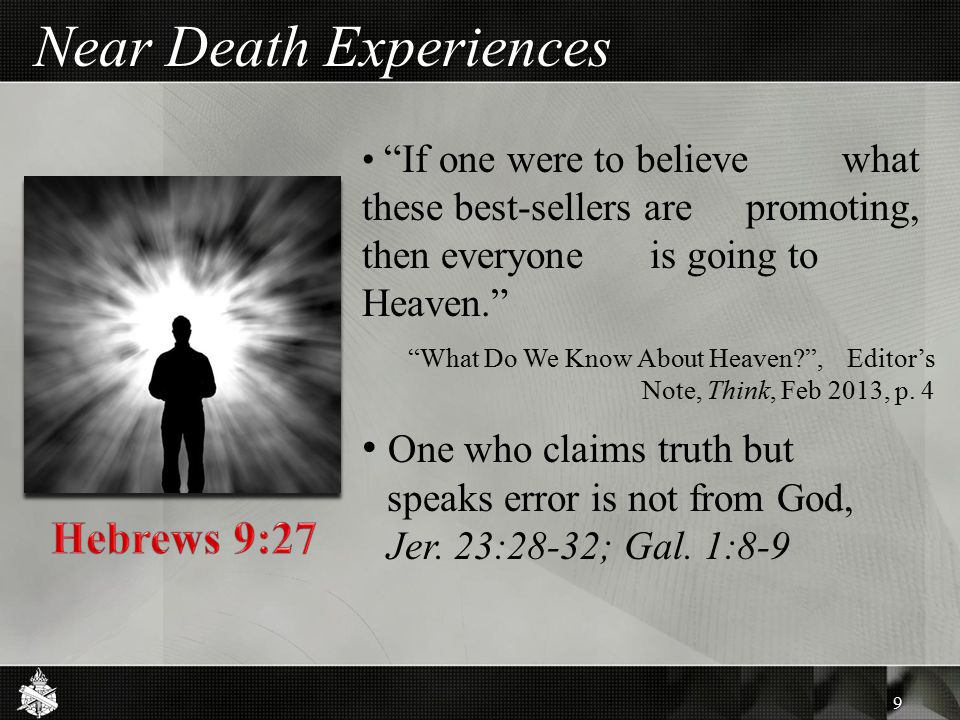 Near Death Experiences 9 If one were to believe what these best-sellers are promoting, then everyone is going to Heaven. What Do We Know About Heaven , Editor's Note, Think, Feb 2013, p.