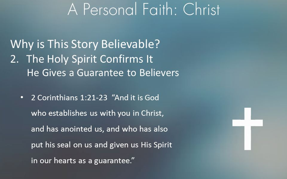 """A Personal Faith: Christ Why is This Story Believable? 2.The Holy Spirit Confirms It He Gives a Guarantee to Believers 2 Corinthians 1:21-23 """"And it i"""
