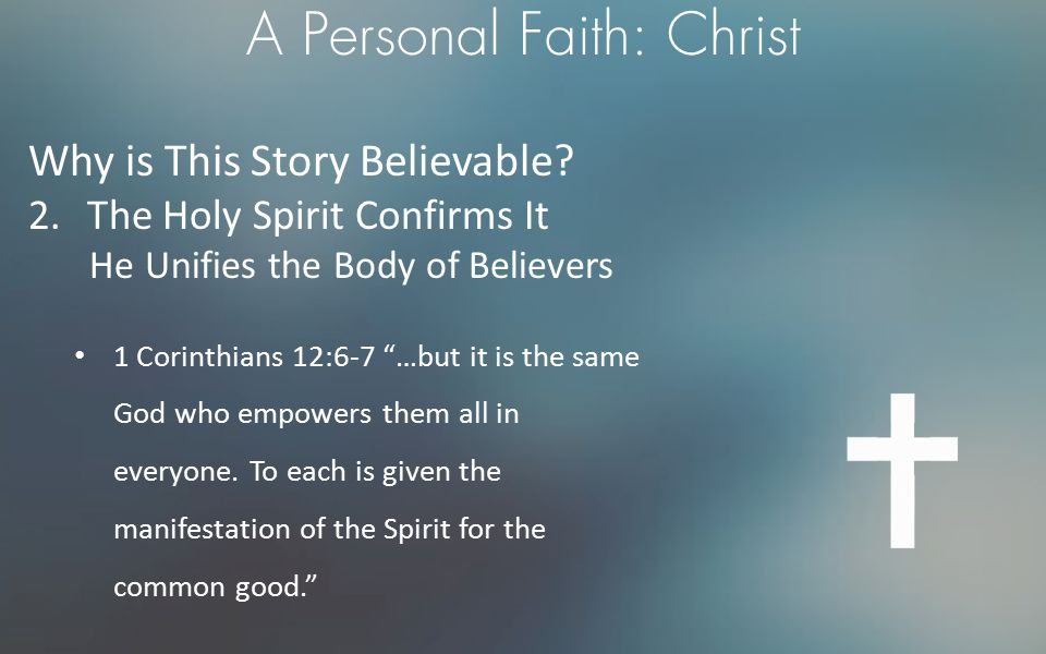 """A Personal Faith: Christ Why is This Story Believable? 2.The Holy Spirit Confirms It He Unifies the Body of Believers 1 Corinthians 12:6-7 """"…but it is"""