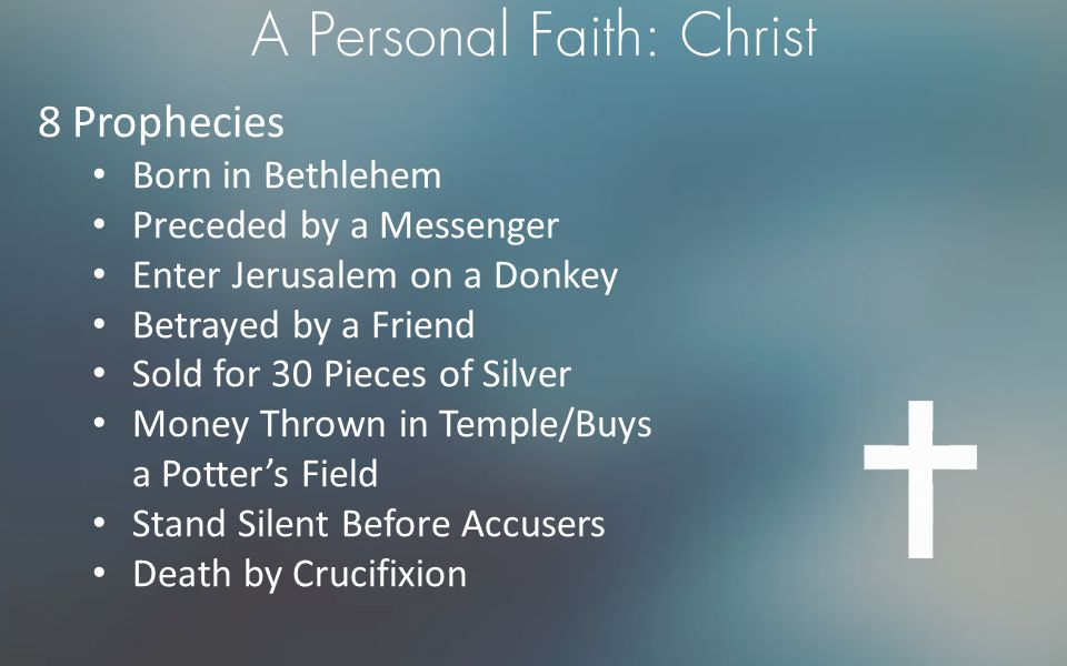 A Personal Faith: Christ 8 Prophecies Born in Bethlehem Preceded by a Messenger Enter Jerusalem on a Donkey Betrayed by a Friend Sold for 30 Pieces of Silver Money Thrown in Temple/Buys a Potter's Field Stand Silent Before Accusers Death by Crucifixion