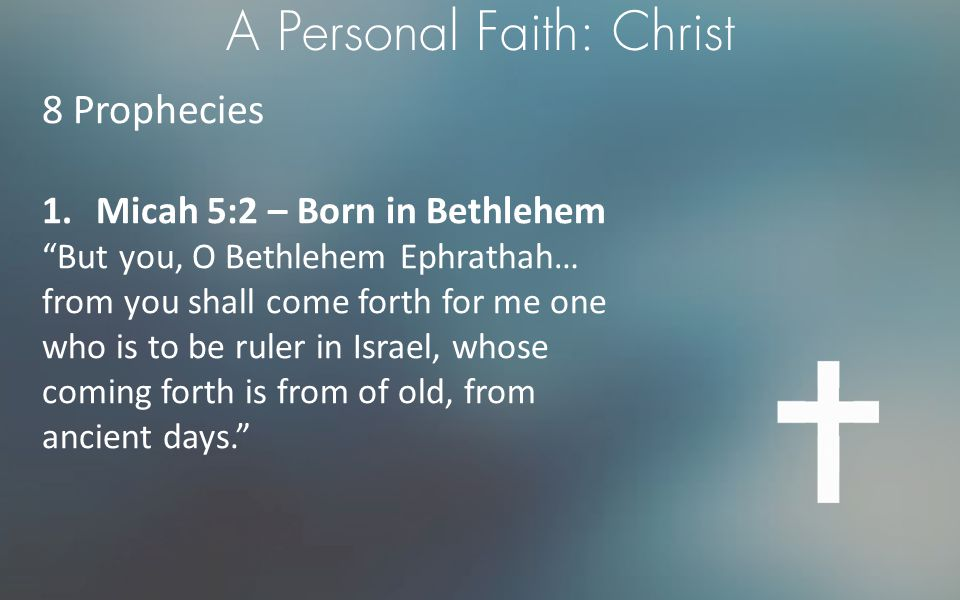 """A Personal Faith: Christ 8 Prophecies 1.Micah 5:2 – Born in Bethlehem """"But you, O Bethlehem Ephrathah… from you shall come forth for me one who is to"""