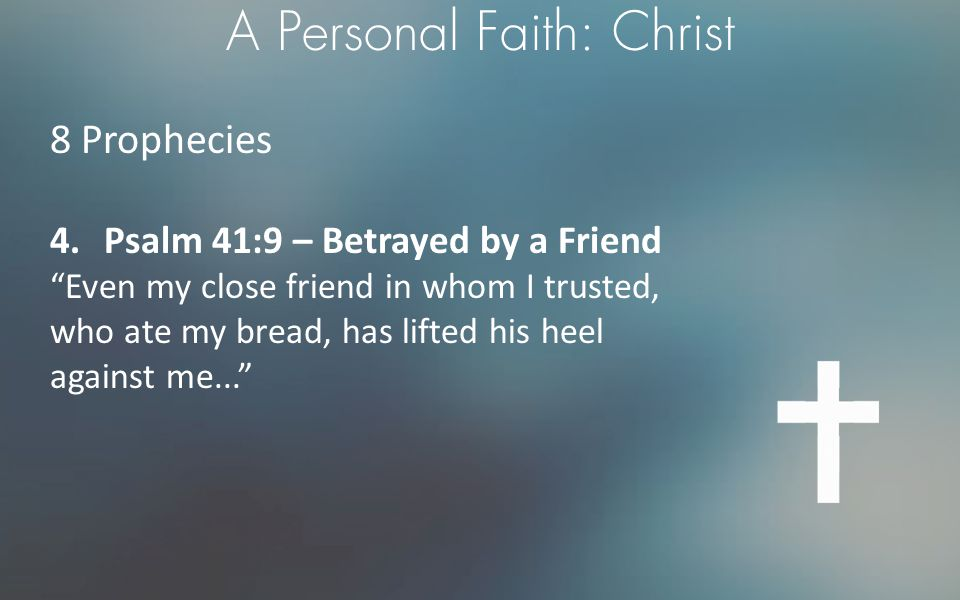 """A Personal Faith: Christ 8 Prophecies 4.Psalm 41:9 – Betrayed by a Friend """"Even my close friend in whom I trusted, who ate my bread, has lifted his he"""