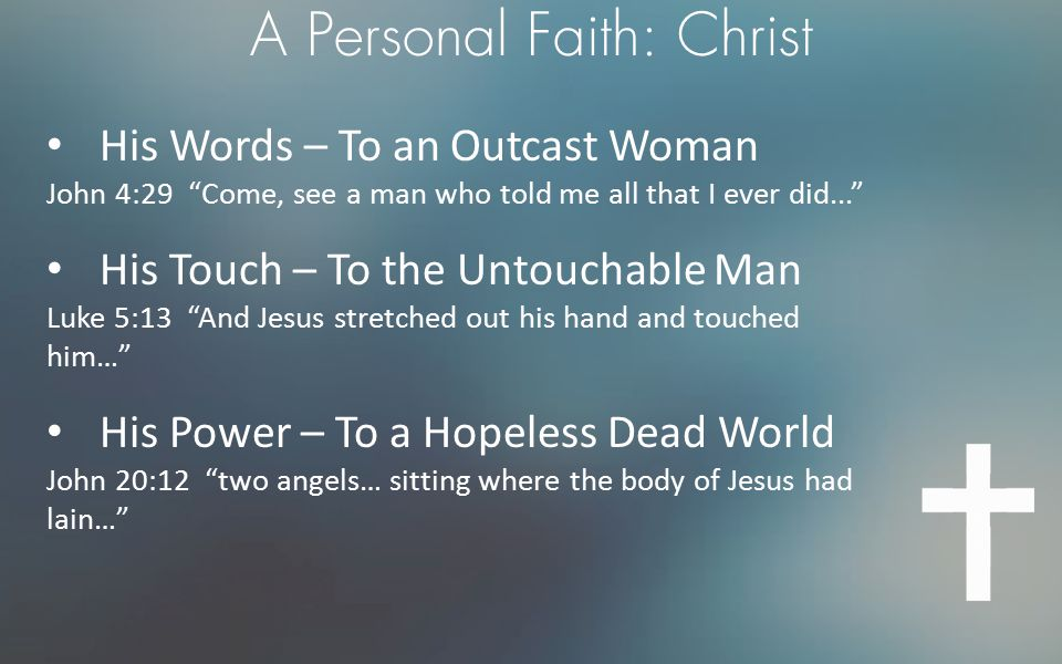 """A Personal Faith: Christ His Words – To an Outcast Woman John 4:29 """"Come, see a man who told me all that I ever did..."""" His Touch – To the Untouchable"""