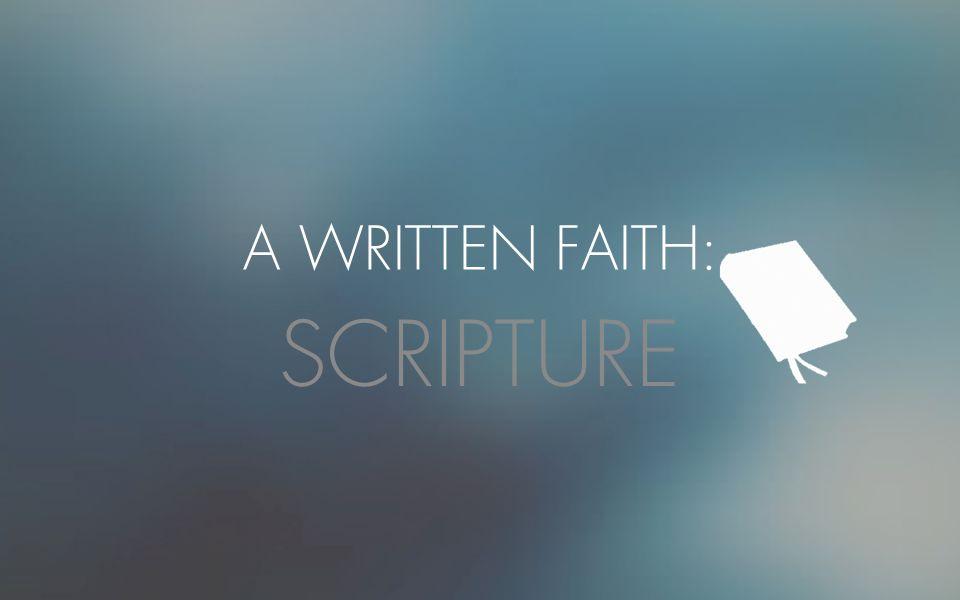 A WRITTEN FAITH: SCRIPTURE