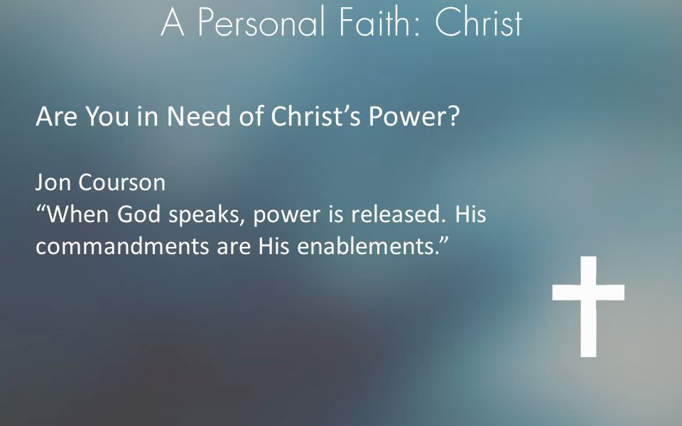 """A Personal Faith: Christ Are You in Need of Christ's Power? Jon Courson """"When God speaks, power is released. His commandments are His enablements."""""""