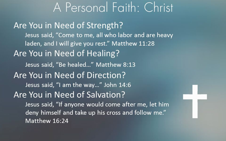 """A Personal Faith: Christ Are You in Need of Strength? Jesus said, """"Come to me, all who labor and are heavy laden, and I will give you rest."""" Matthew 1"""