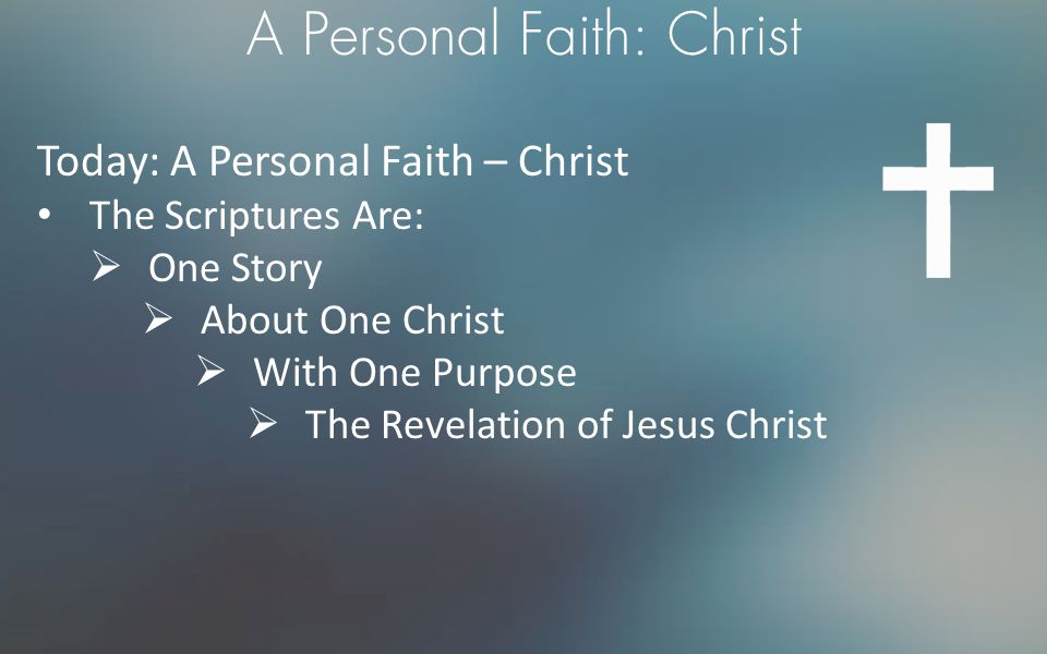 A Personal Faith: Christ Today: A Personal Faith – Christ The Scriptures Are:  One Story  About One Christ  With One Purpose  The Revelation of Je
