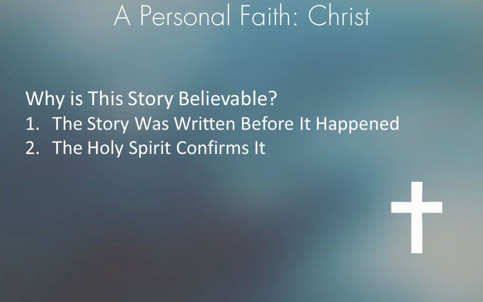 A Personal Faith: Christ Why is This Story Believable? 1.The Story Was Written Before It Happened 2.The Holy Spirit Confirms It