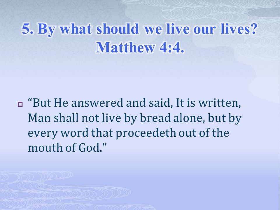  But He answered and said, It is written, Man shall not live by bread alone, but by every word that proceedeth out of the mouth of God.