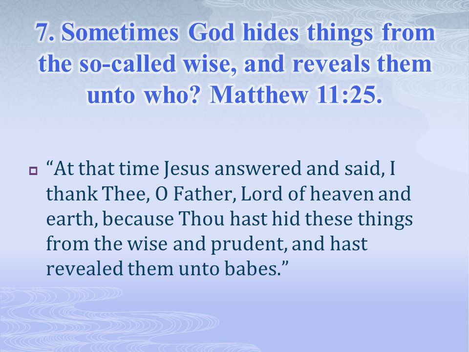  At that time Jesus answered and said, I thank Thee, O Father, Lord of heaven and earth, because Thou hast hid these things from the wise and prudent, and hast revealed them unto babes.