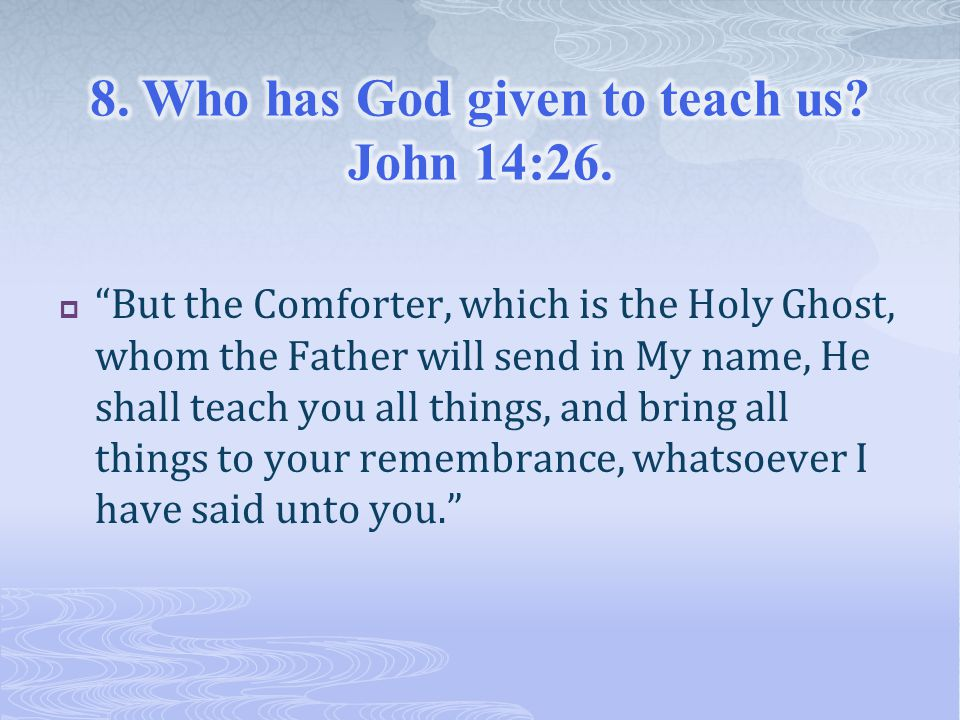  But the Comforter, which is the Holy Ghost, whom the Father will send in My name, He shall teach you all things, and bring all things to your remembrance, whatsoever I have said unto you.