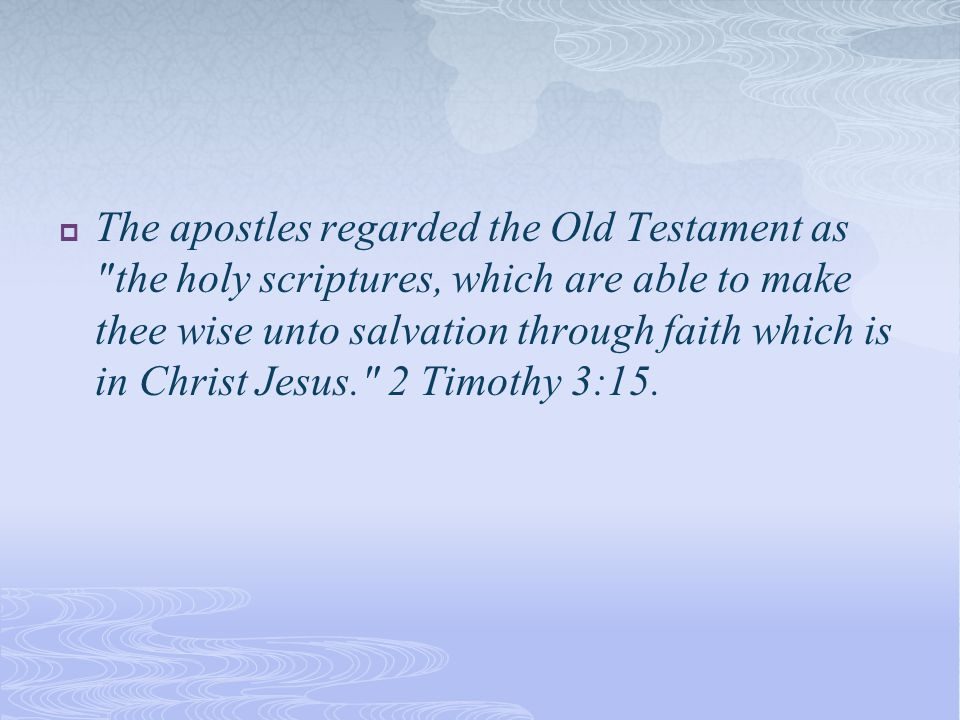  The apostles regarded the Old Testament as the holy scriptures, which are able to make thee wise unto salvation through faith which is in Christ Jesus. 2 Timothy 3:15.