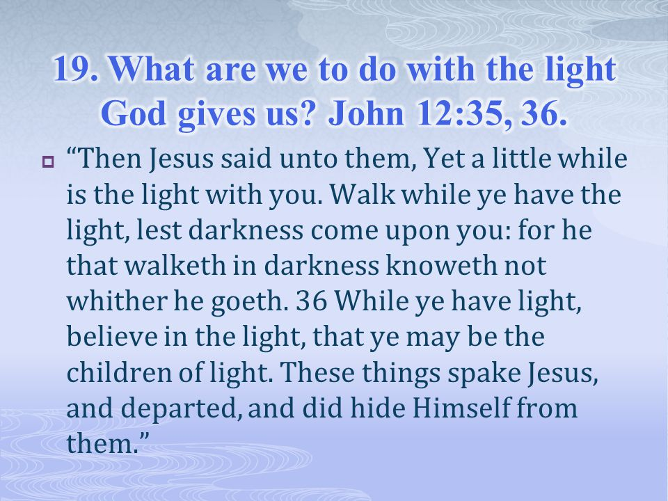  Then Jesus said unto them, Yet a little while is the light with you.