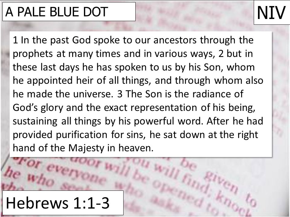 Hebrews 1:1-3 NIV A PALE BLUE DOT 1 In the past God spoke to our ancestors through the prophets at many times and in various ways, 2 but in these last days he has spoken to us by his Son, whom he appointed heir of all things, and through whom also he made the universe.
