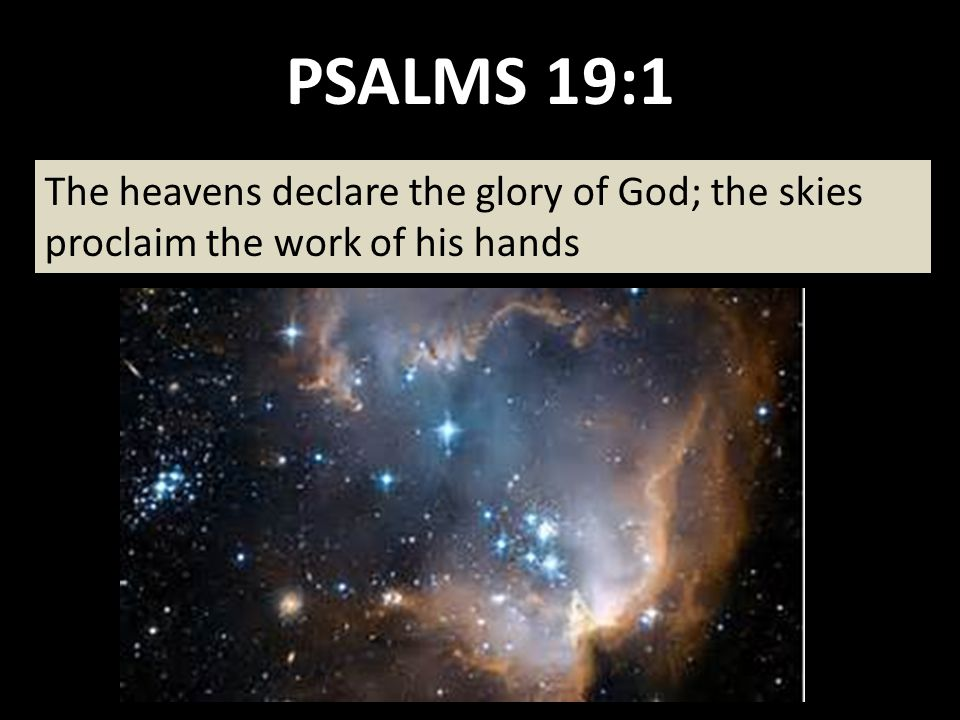 PSALMS 19:1 The heavens declare the glory of God; the skies proclaim the work of his hands