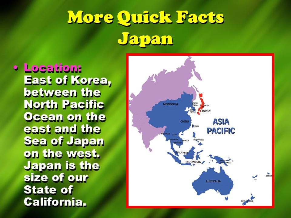 More Quick Facts Japan Location: East of Korea, between the North Pacific Ocean on the east and the Sea of Japan on the west. Japan is the size of our