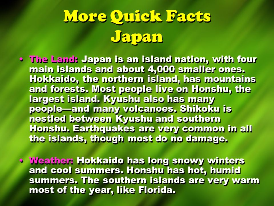 More Quick Facts Japan The Land: Japan is an island nation, with four main islands and about 4,000 smaller ones. Hokkaido, the northern island, has mo