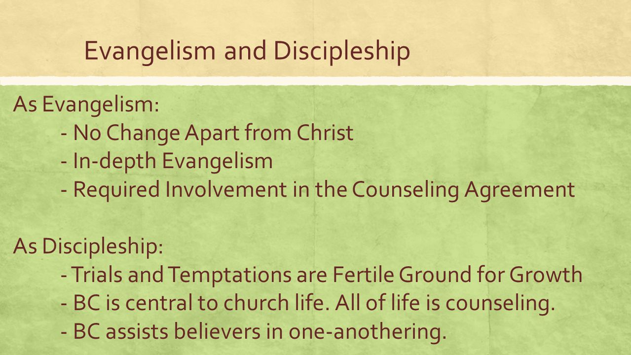 Evangelism and Discipleship As Evangelism: - No Change Apart from Christ - In-depth Evangelism - Required Involvement in the Counseling Agreement As Discipleship: - Trials and Temptations are Fertile Ground for Growth - BC is central to church life.