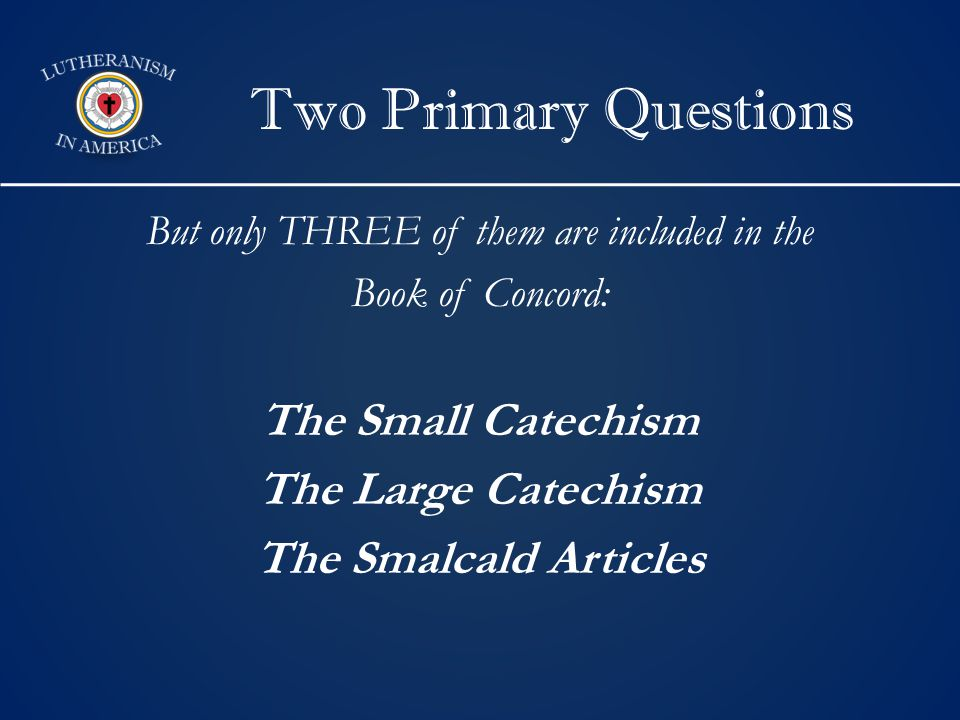 Two Primary Questions But only THREE of them are included in the Book of Concord: The Small Catechism The Large Catechism The Smalcald Articles
